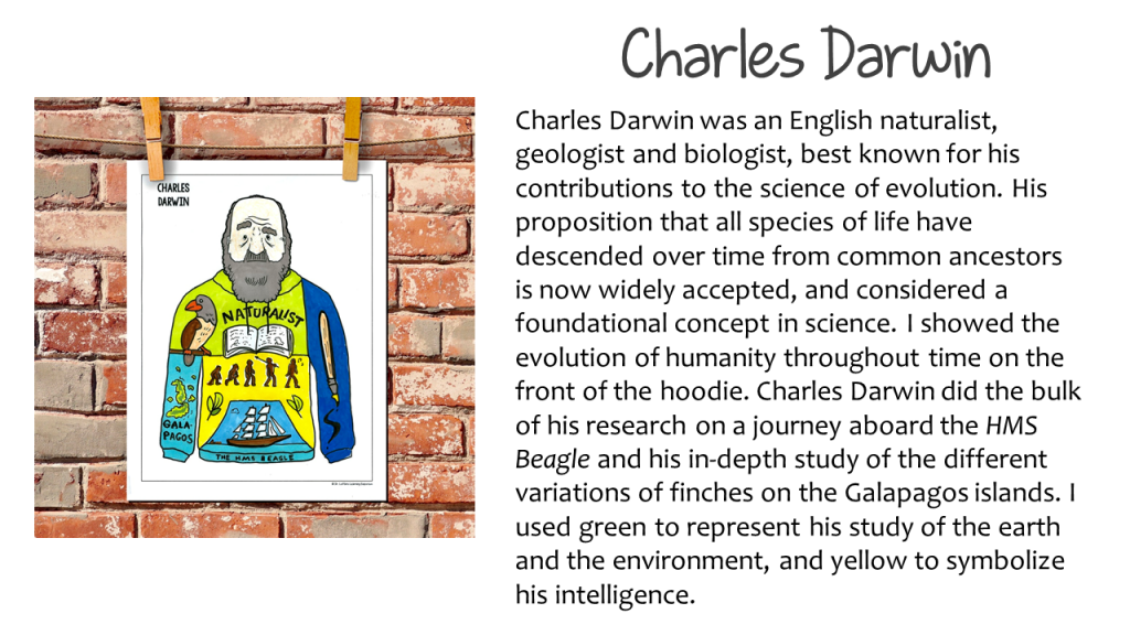 "Historical Hoodies Activity for Science  The image shows a hoodie example of Charles Darwin. The description reads, ""Charles Darwin was an English naturalist, geologist, and biologist, best known for his contributions to the science of evolution. His proposition that all species of life have descended over time from common ancestors is now widely accepted, and considered a foundational concept in science. I showed the evolution of humanity throughout time on the front of the hoodie. Charles Darwin did the bulk of his research on a journey aboard the HMS Beagle and his in-depth study of the different variations of finches on the Galapagos Islands. I used green to represent his study of the earth and the environment, and yellow to symbolize his intelligence."